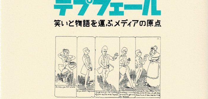 19世紀に「マンガ」は存在したのか?―『「ストーリー漫画の父」テプフェール 笑いと物語を運ぶメディアの原点』森田直子(萌書房、2019年)